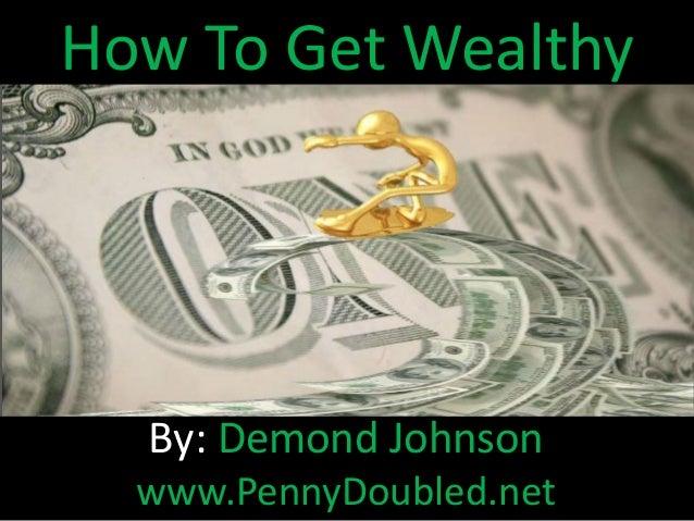How To Get Wealthy By: Demond Johnson www.PennyDoubled.net