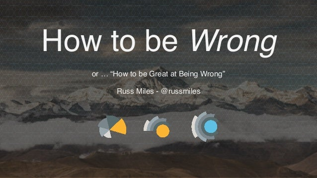 """How to be Wrong or … """"How to be Great at Being Wrong"""" Russ Miles - @russmiles"""
