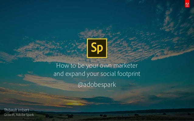 How to be your own marketer and expand your social footprint @adobespark Thibault Imbert Growth, Adobe Spark