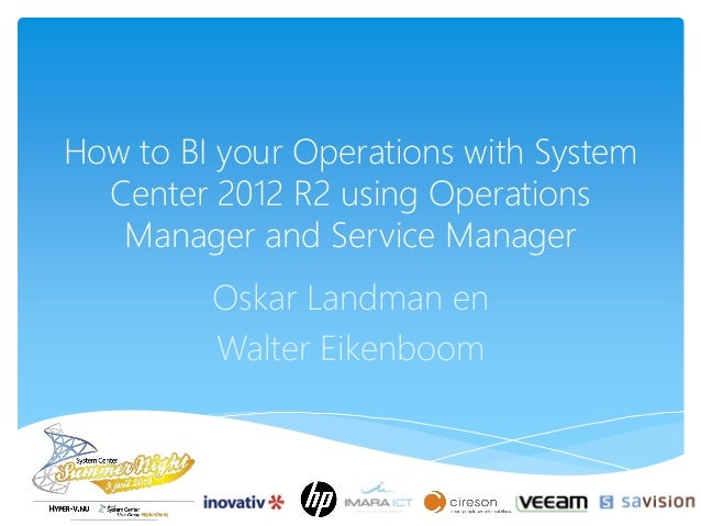 How to BI your Operations with System Center 2012 R2 using Operations Manager and Service Manager Oskar Landman en Walter ...