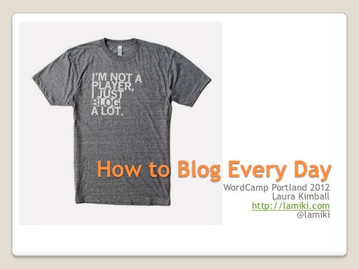 How to Blog Every Day           WordCamp Portland 2012                     Laura Kimball                http://lamiki.com ...