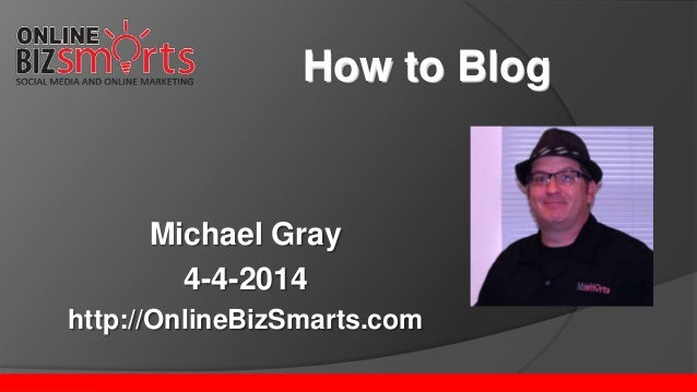Michael Gray 4-4-2014 http://OnlineBizSmarts.com How to Blog