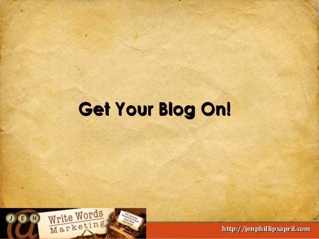 Get Your Blog On!  Write Words Marketing  http://jenphillipsapril.com