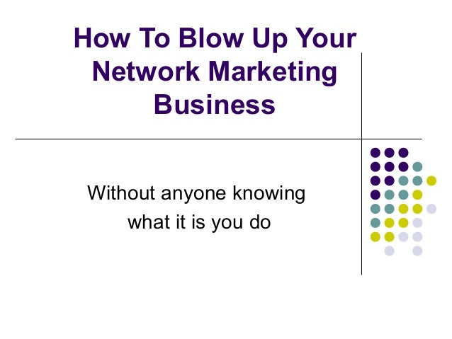 How To Blow Up Your Network Marketing Business Without anyone knowing what it is you do