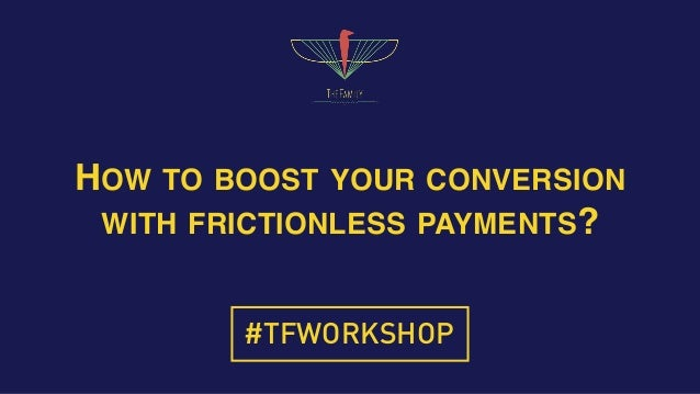 HOW TO BOOST YOUR CONVERSION WITH FRICTIONLESS PAYMENTS? #TFWORKSHOP