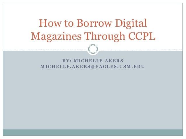 B Y : M I C H E L L E A K E R S M I C H E L L E . A K E R S @ E A G L E S . U S M . E D U How to Borrow Digital Magazines ...