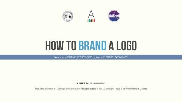 HOW TO BRAND A LOGO                    Pensare da BRAND STRATEGIST, agire da IDENTITY DESIGNER.                           ...