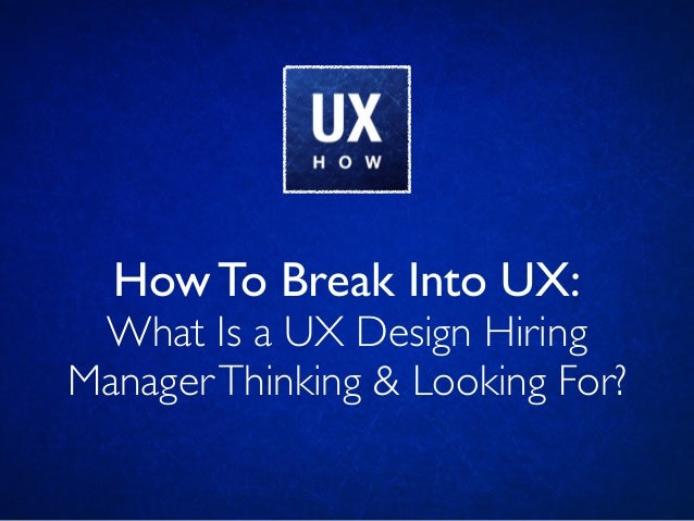 How To Break Into UX: What Is a UX Design Hiring ManagerThinking & Looking For?