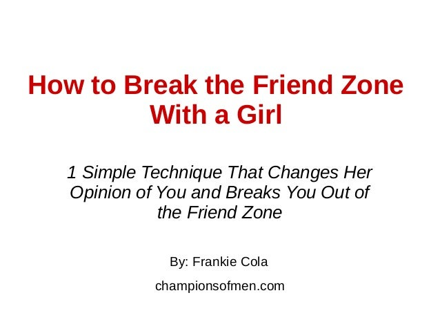 How to Break the Friend Zone With a Girl By: Frankie Cola championsofmen.com 1 Simple Technique That Changes Her Opinion o...