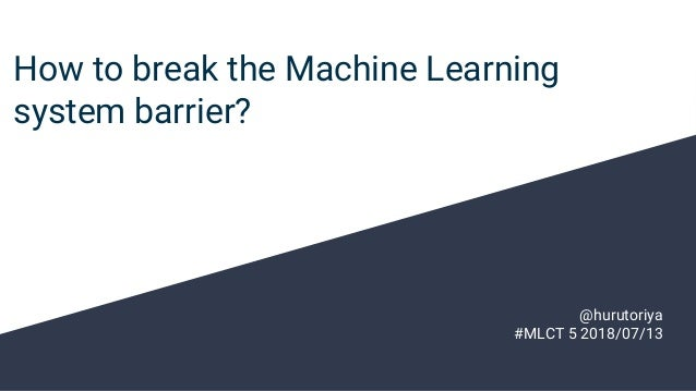 How to break the Machine Learning system barrier? @hurutoriya #MLCT 5 2018/07/13