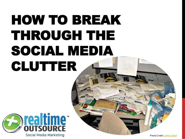 HOW TO BREAK THROUGH THE SOCIAL MEDIA CLUTTER Photo Credit: Jeffrey Beall