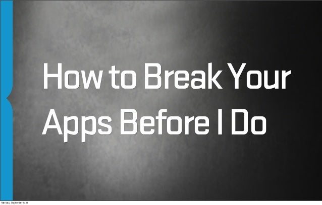 HowtoBreakYour AppsBeforeIDo Monday, September 9, 13