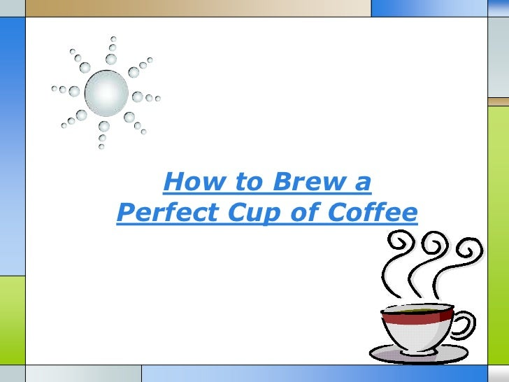 How to Brew aPerfect Cup of Coffee