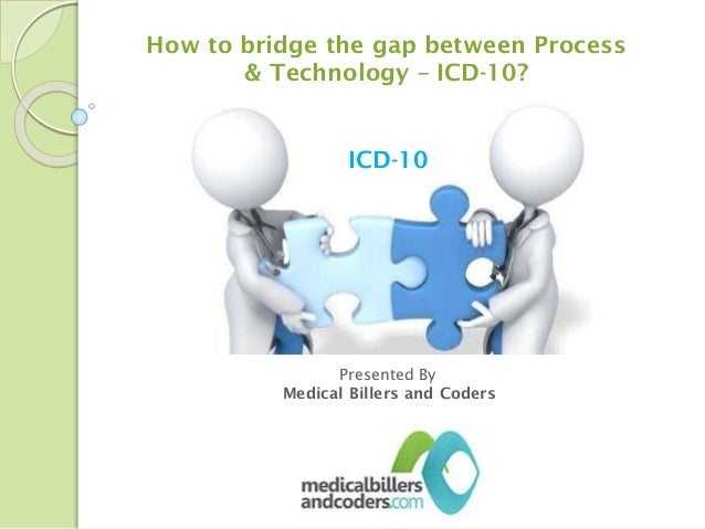 How to bridge the gap between Process & Technology – ICD-10?  ICD-10  Presented By Medical Billers and Coders