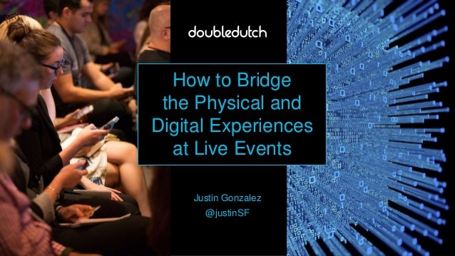 How to Bridge the Physical and Digital Experiences at Live Events Justin Gonzalez @justinSF