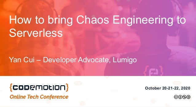 October 20-21-22, 2020 How to bring Chaos Engineering to Serverless Yan Cui – Developer Advocate, Lumigo