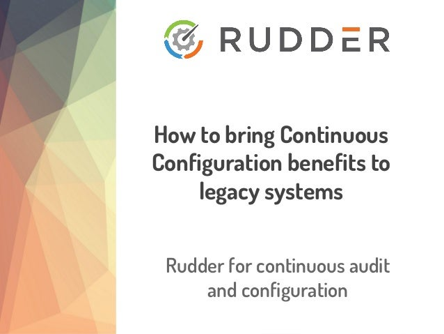 Rudder for continuous audit and configuration How to bring Continuous Configuration benefits to legacy systems