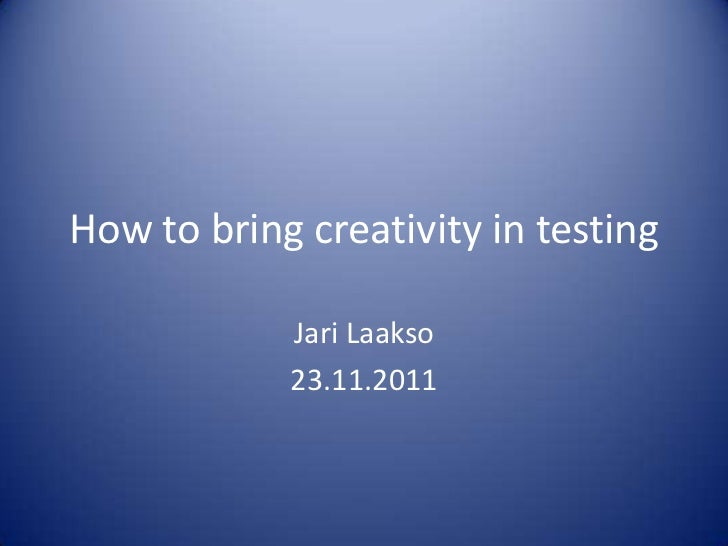 How to bring creativity in testing            Jari Laakso            23.11.2011