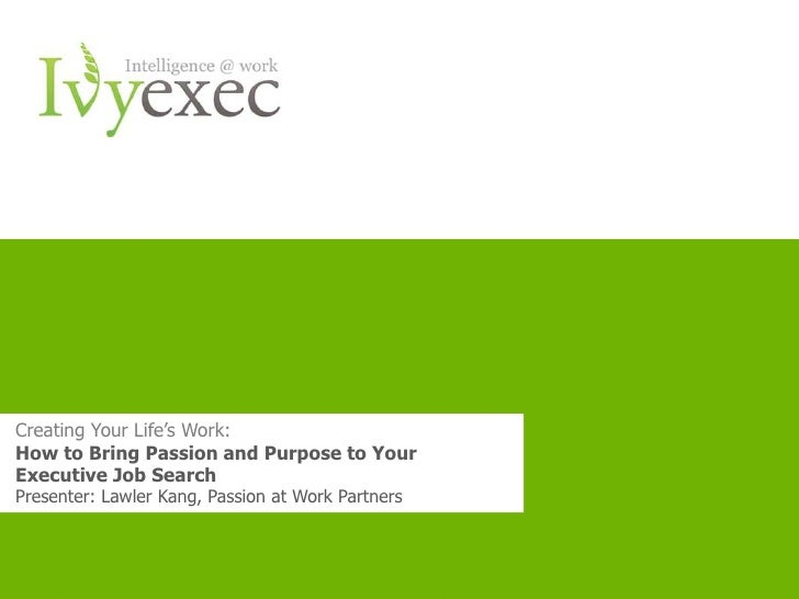 Creating Your Life's Work:How to Bring Passion and Purpose to YourExecutive Job SearchPresenter: Lawler Kang, Passion at W...