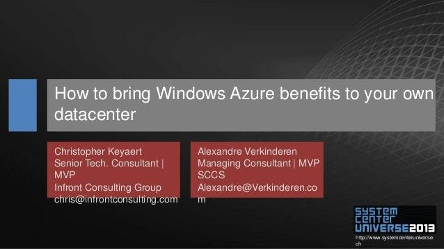 http://www.systemcenteruniverse. ch How to bring Windows Azure benefits to your own datacenter Christopher Keyaert Senior ...
