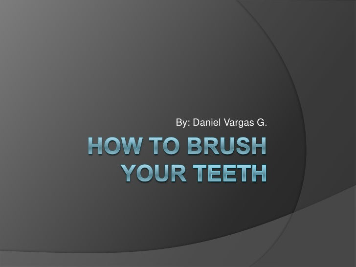 Howtobrush your teeth<br />By: Daniel Vargas G.<br />