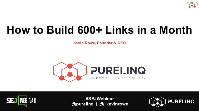 #SEJWebinar @purelinq | @_kevinrowe How to Build 600+ Links in a Month Kevin Rowe, Founder & CEO