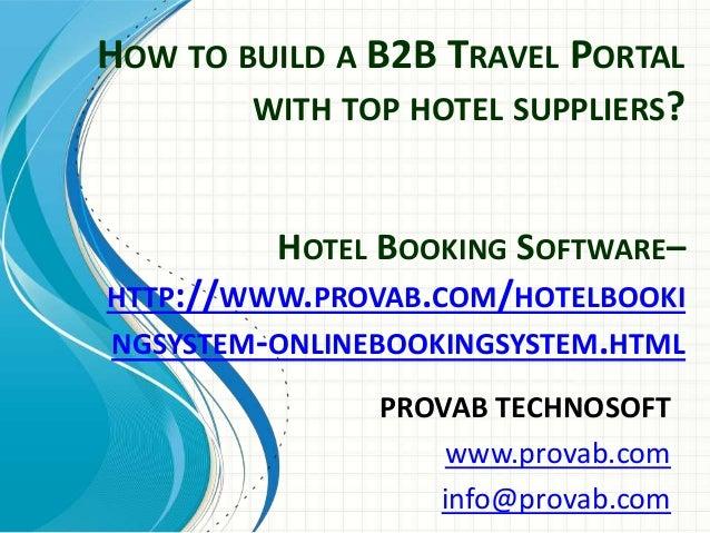 HOW TO BUILD A B2B TRAVEL PORTAL WITH TOP HOTEL SUPPLIERS? PROVAB TECHNOSOFT www.provab.com info@provab.com HOTEL BOOKING ...