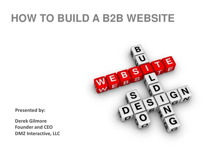 HOW TO BUILD A B2B WEBSITEPresented by:Derek GilmoreFounder and CEODMZ Interactive, LLC
