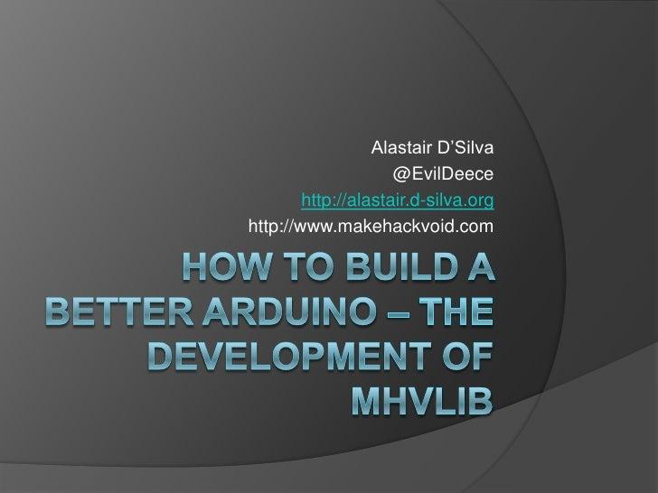 How to Build a Better Arduino – the Development of MHVlib<br />Alastair D'Silva<br />@EvilDeece<br />http://alastair.d-sil...