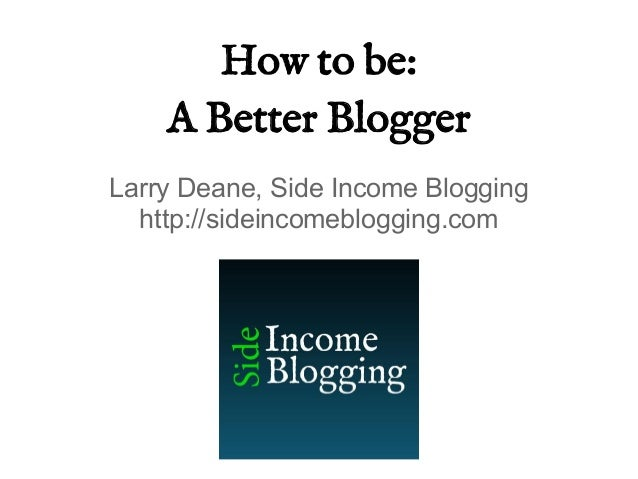 How to be:A Better BloggerLarry Deane, Side Income Blogginghttp://sideincomeblogging.com