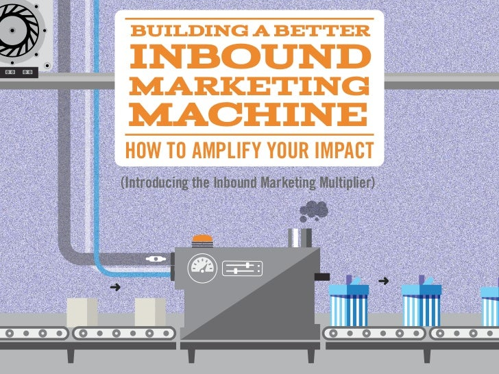 Building a BetteR Inbound MaRketing MachineHOW TO AMPLIFY YOUR IMPACT(Introducing the Inbound Marketing Multiplier)
