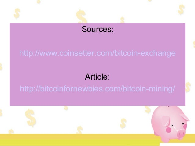 Sources: http://www.coinsetter.com/bitcoin-exchange Article: http://bitcoinfornewbies.com/bitcoin-mining/