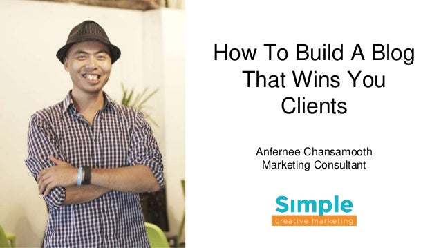 How To Build A Blog That Wins You Clients Anfernee Chansamooth Marketing Consultant