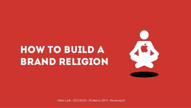 HOW TO BUILD A BRAND RELIGION Fabio Lalli - CEO IQUII - 29 Marzo 2015 - #scwnapoli