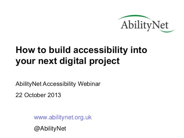 How to build accessibility into your next digital project AbilityNet Accessibility Webinar 22 October 2013  www.abilitynet...