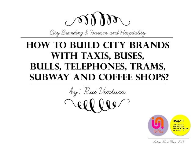How to build city brandsWith TAXIS, buses,Bulls, TELEphONES, Trams,subway and coffee shops?City Branding & Tourism and Hos...