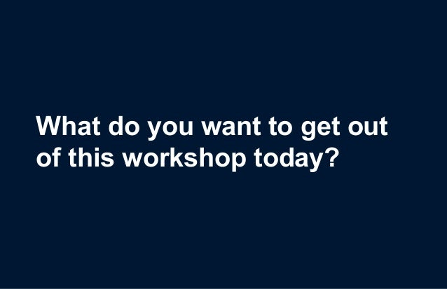 What do you want to get out of this workshop today?