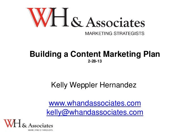 Building a Content Marketing Plan2-28-13Kelly Weppler Hernandezwww.whandassociates.comkelly@whandassociates.com