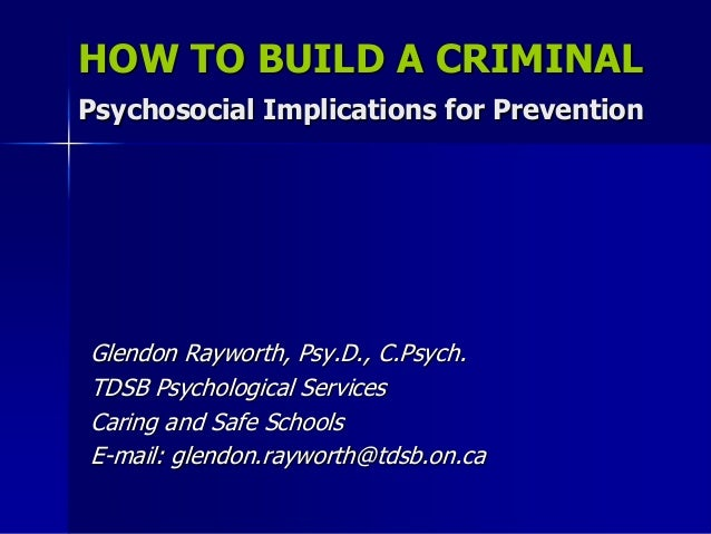 HOW TO BUILD A CRIMINALPsychosocial Implications for PreventionGlendon Rayworth, Psy.D., C.Psych.TDSB Psychological Servic...