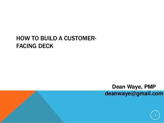 1 HOW TO BUILD A CUSTOMER- FACING DECK Dean Waye, PMP deanwaye@gmail.com