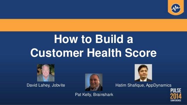 How to Build a Customer Health Score David Lahey, Jobvite Hatim Shafique, AppDynamics Pat Kelly, Brainshark