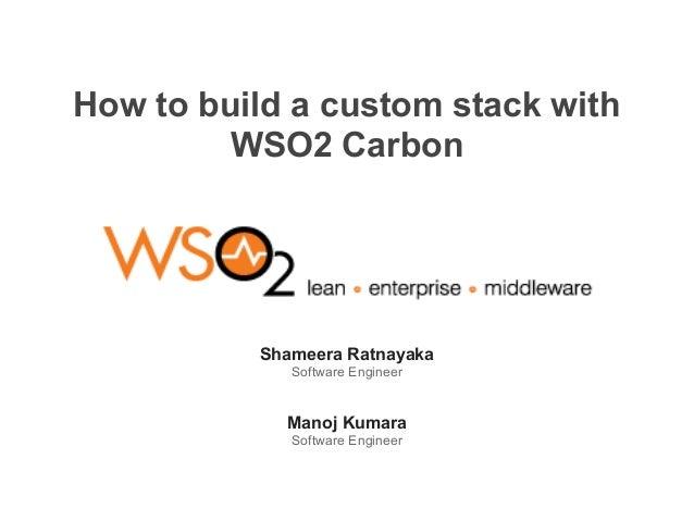 How to build a custom stack with WSO2 Carbon Shameera Ratnayaka Software Engineer Manoj Kumara Software Engineer