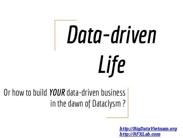Data-driven Life Or how to build YOUR data-driven business in the dawn of Dataclysm ? http://BigDataVietnam.org http://RFX...