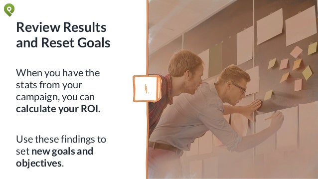 Review Results and Reset Goals When you have the stats from your campaign, you can calculate your ROI. Use these findings ...