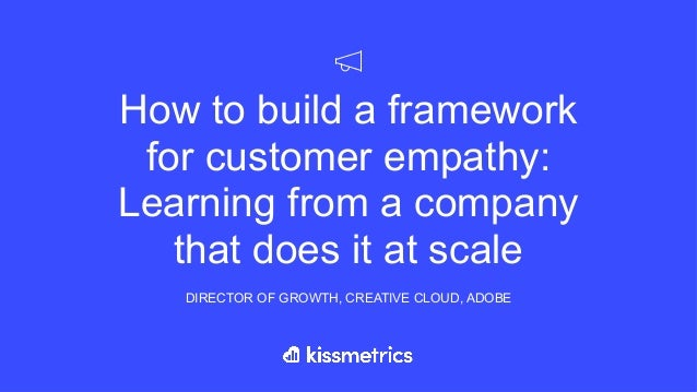 How to build a framework for customer empathy: Learning from a company that does it at scale DIRECTOR OF GROWTH, CREATIVE ...