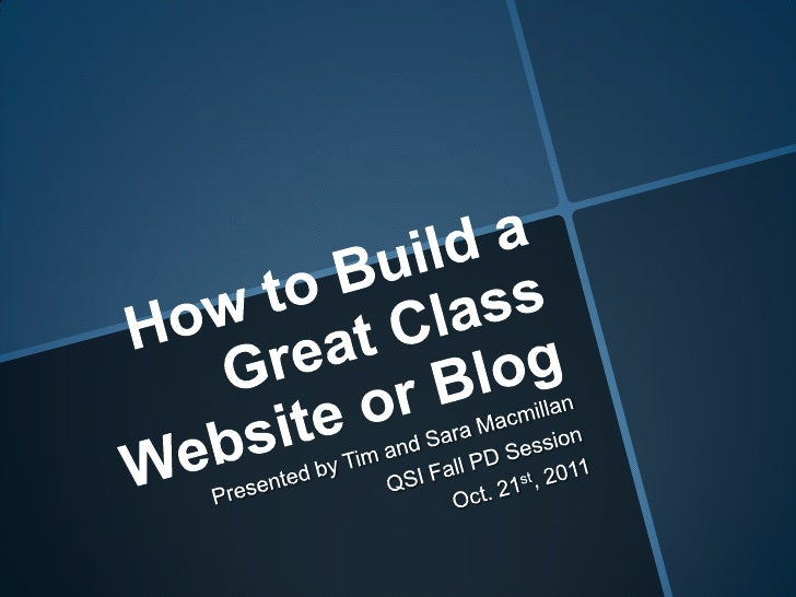 How to Build a Great Class Website or Blog<br />Presented by Tim and Sara Macmillan<br />QSI Fall PD Session<br />Oct. 21s...