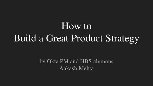 How to Build a Great Product Strategy by Okta PM and HBS alumnus Aakash Mehta
