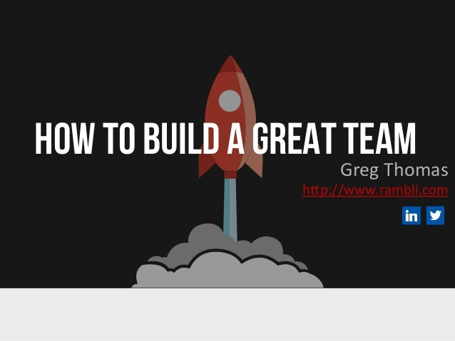 HOW TO BUILD A GREAT TEAMGreg Thomas http://www.rambli.com