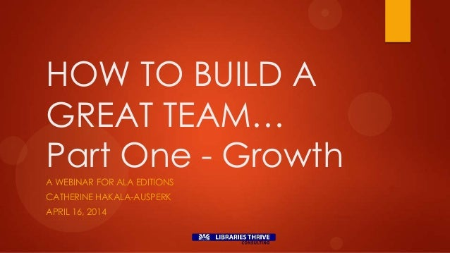 HOW TO BUILD A GREAT TEAM… Part One - Growth A WEBINAR FOR ALA EDITIONS CATHERINE HAKALA-AUSPERK APRIL 16, 2014