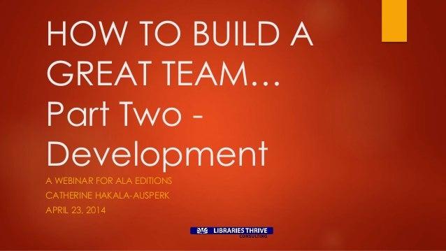 HOW TO BUILD A GREAT TEAM… Part Two - Development A WEBINAR FOR ALA EDITIONS CATHERINE HAKALA-AUSPERK APRIL 23, 2014